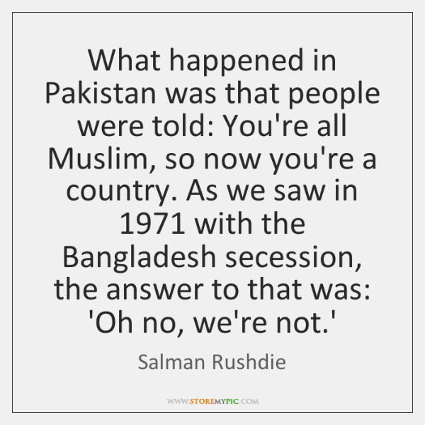 What happened in Pakistan was that people were told: You're all Muslim, ...
