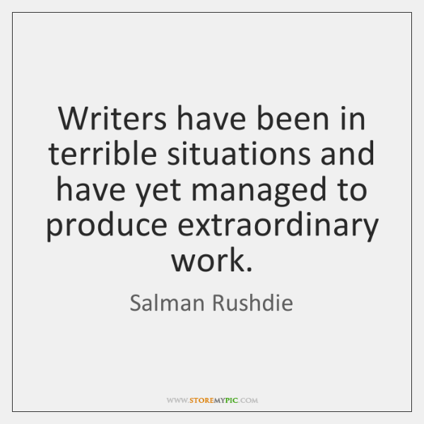 Writers have been in terrible situations and have yet managed to produce ...