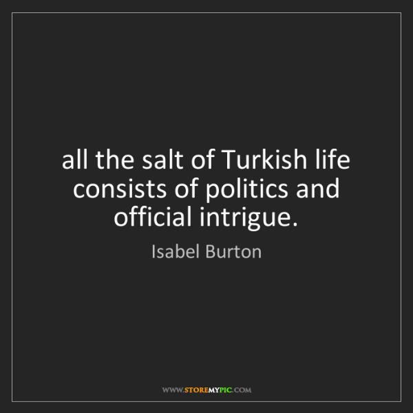 Isabel Burton: all the salt of Turkish life consists of politics and...
