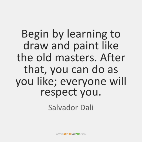 Begin by learning to draw and paint like the old masters. After ...