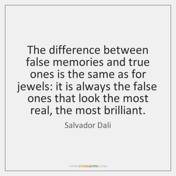 The difference between false memories and true ones is the same as ...