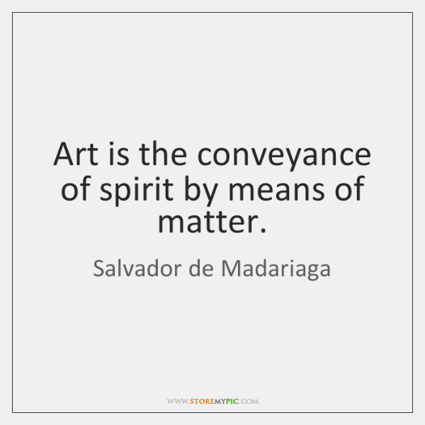Art is the conveyance of spirit by means of matter.