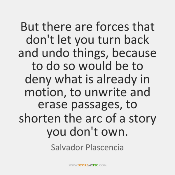 But there are forces that don't let you turn back and undo ...