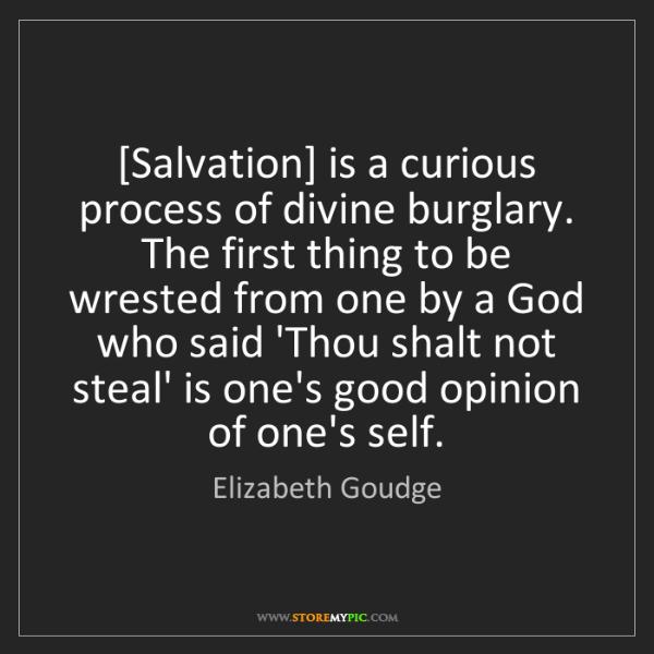 Elizabeth Goudge: [Salvation] is a curious process of divine burglary....