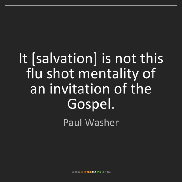 Paul Washer: It [salvation] is not this flu shot mentality of an invitation...