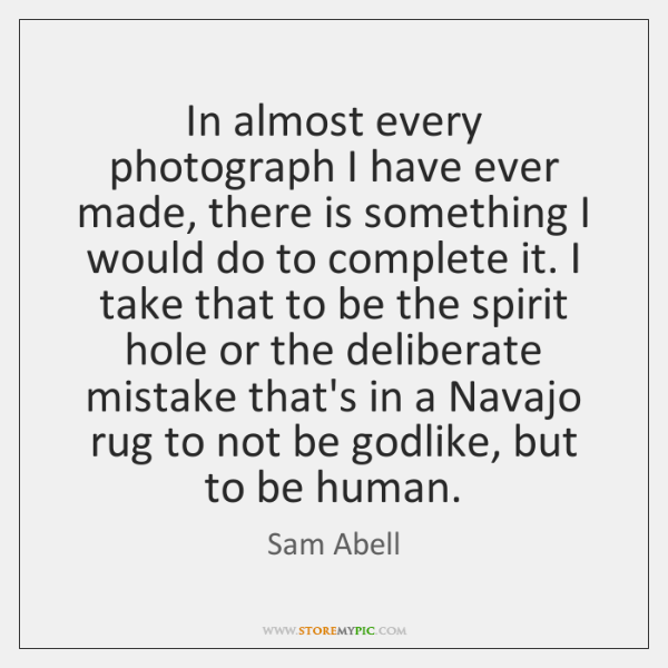 In almost every photograph I have ever made, there is something I ...
