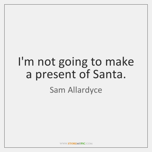 I'm not going to make a present of Santa.