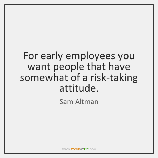 For early employees you want people that have somewhat of a risk-taking ...