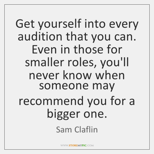 Get yourself into every audition that you can. Even in those for ...