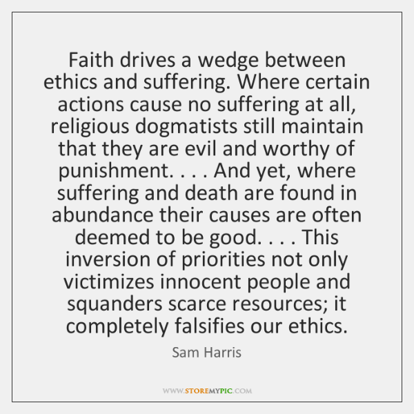 Faith drives a wedge between ethics and suffering. Where certain actions cause ...