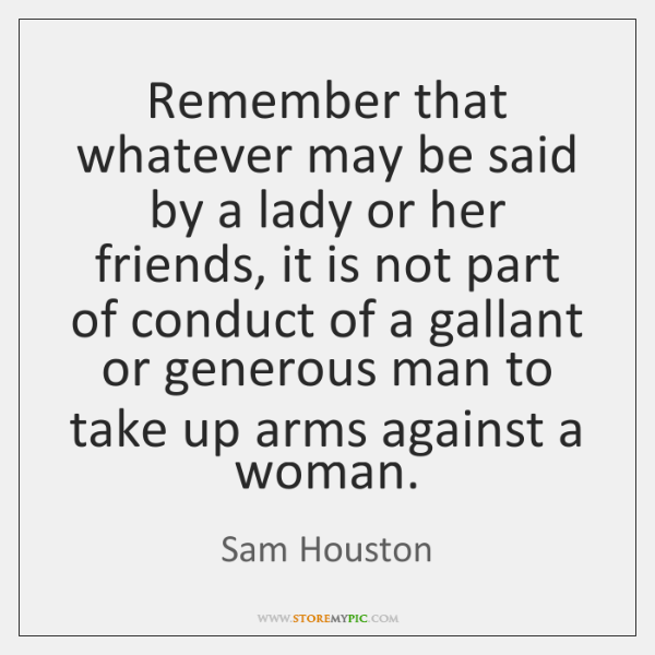 Remember that whatever may be said by a lady or her friends, ...