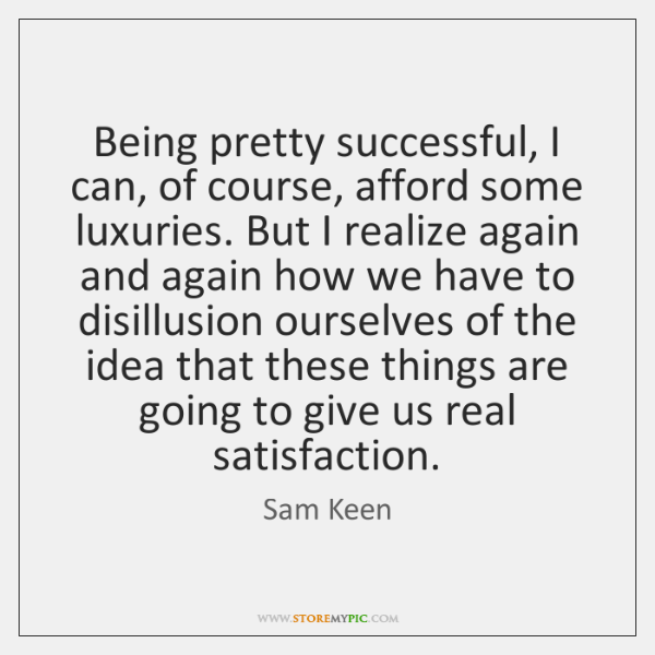 Being pretty successful, I can, of course, afford some luxuries. But I ...