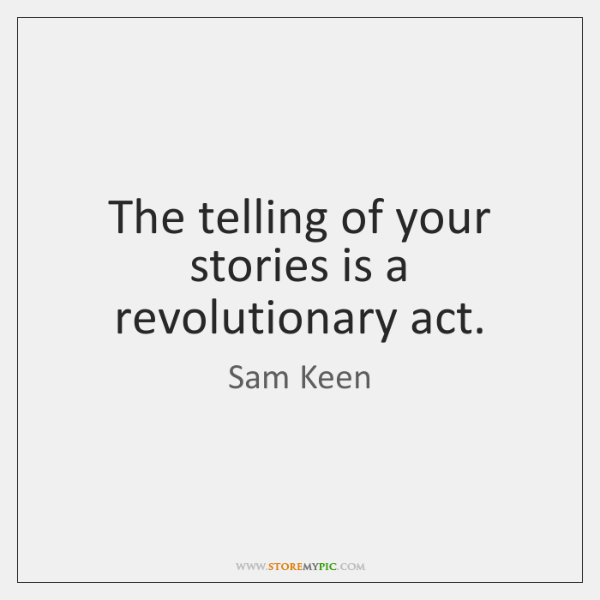 The telling of your stories is a revolutionary act.