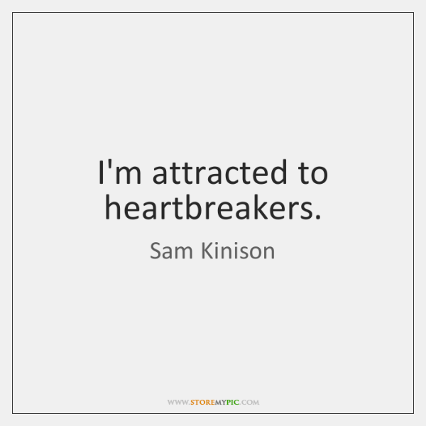 I'm attracted to heartbreakers.