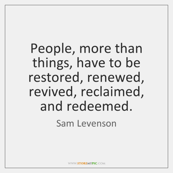 People, more than things, have to be restored, renewed, revived, reclaimed, and ...