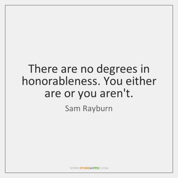 There are no degrees in honorableness. You either are or you aren't.
