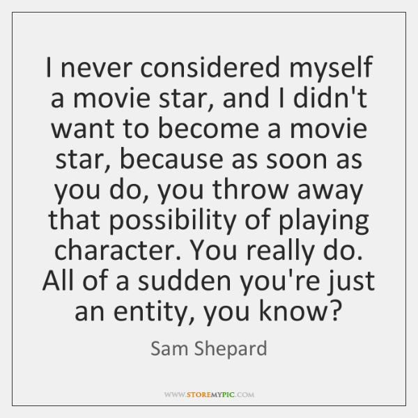 I never considered myself a movie star, and I didn't want to ...