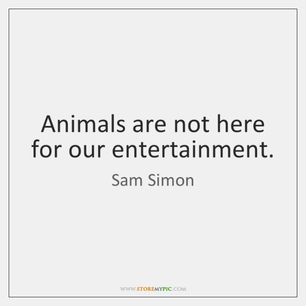 Animals are not here for our entertainment.