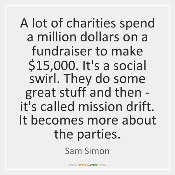 A lot of charities spend a million dollars on a fundraiser to ...