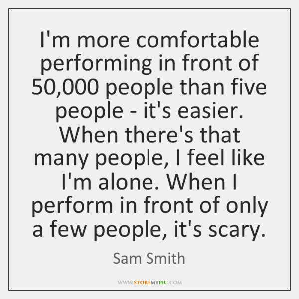 I'm more comfortable performing in front of 50,000 people than five people - ...