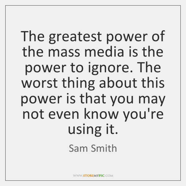 The greatest power of the mass media is the power to ignore. ...