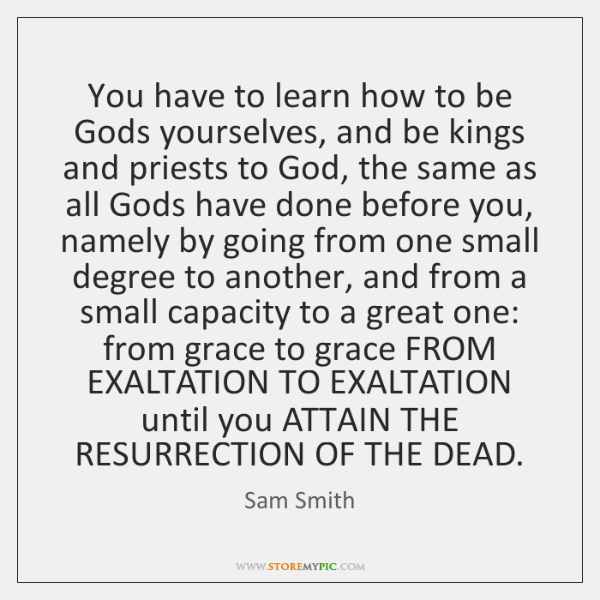 You have to learn how to be Gods yourselves, and be kings ...