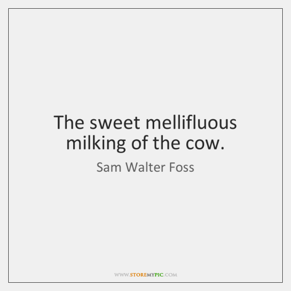 The sweet mellifluous milking of the cow.