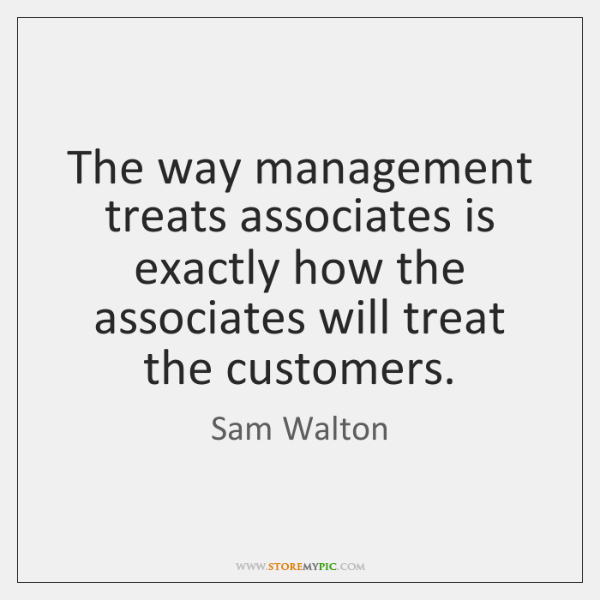 The way management treats associates is exactly how the associates will treat ...