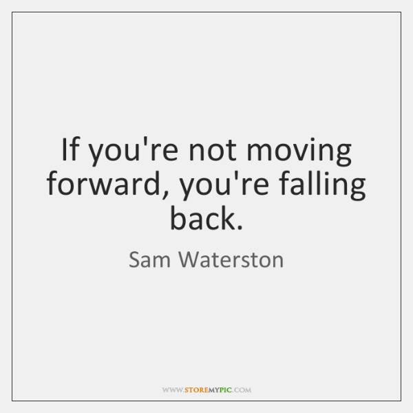 If you're not moving forward, you're falling back.
