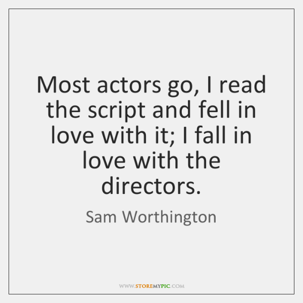 Most actors go, I read the script and fell in love with ...