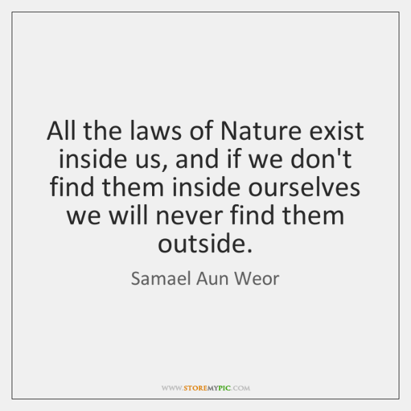 All the laws of Nature exist inside us, and if we don't ...