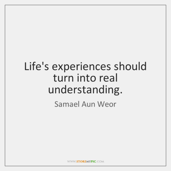 Life's experiences should turn into real understanding.