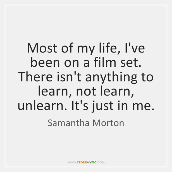 Most of my life, I've been on a film set. There isn't ...