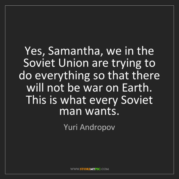 Yuri Andropov: Yes, Samantha, we in the Soviet Union are trying to do...