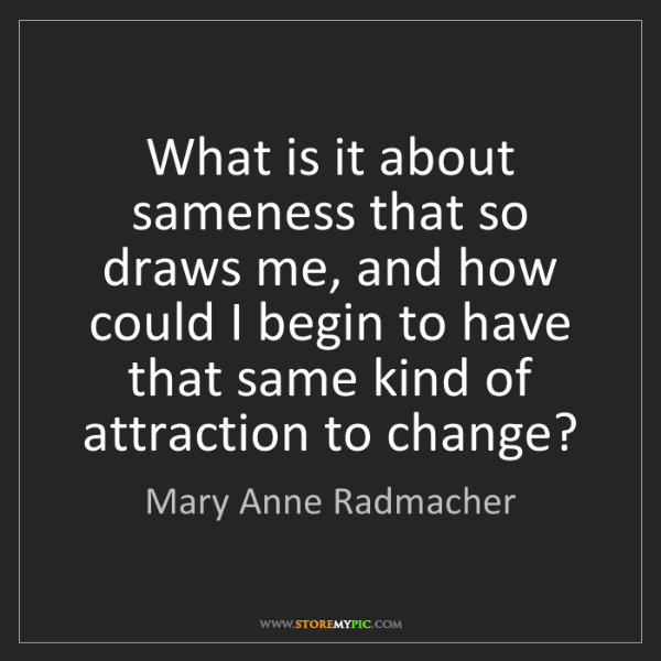 Mary Anne Radmacher: What is it about sameness that so draws me, and how could...