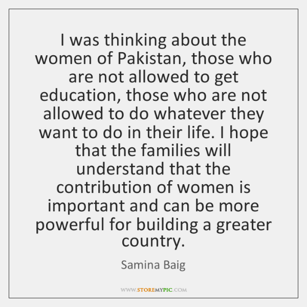 I was thinking about the women of Pakistan, those who are not ...