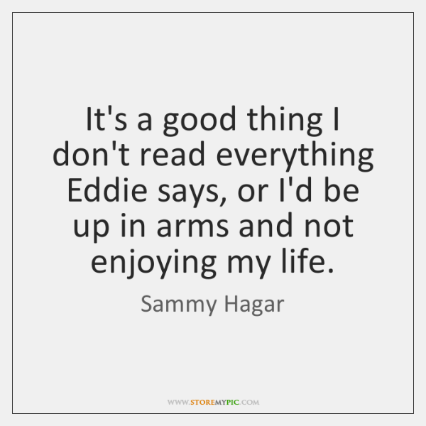 It's a good thing I don't read everything Eddie says, or I'd ...