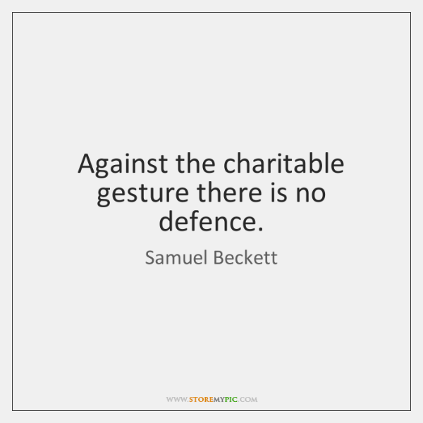Against the charitable gesture there is no defence.