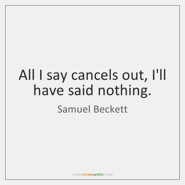 All I say cancels out, I'll have said nothing.