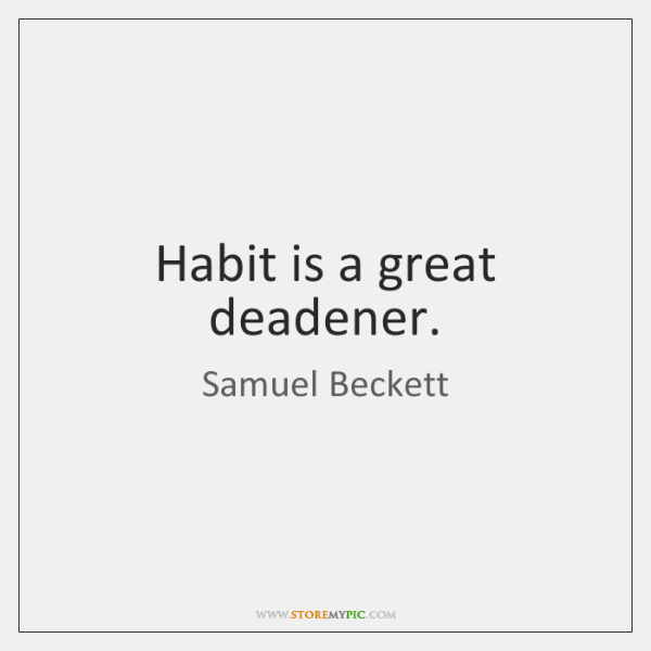 Habit is a great deadener.