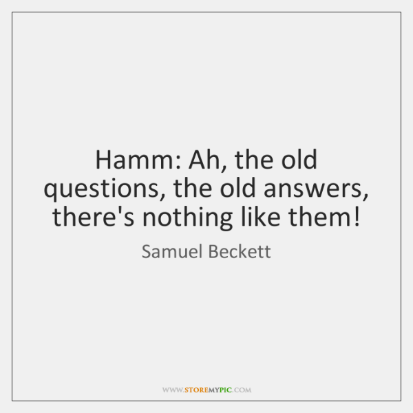 Hamm: Ah, the old questions, the old answers, there's nothing like them!
