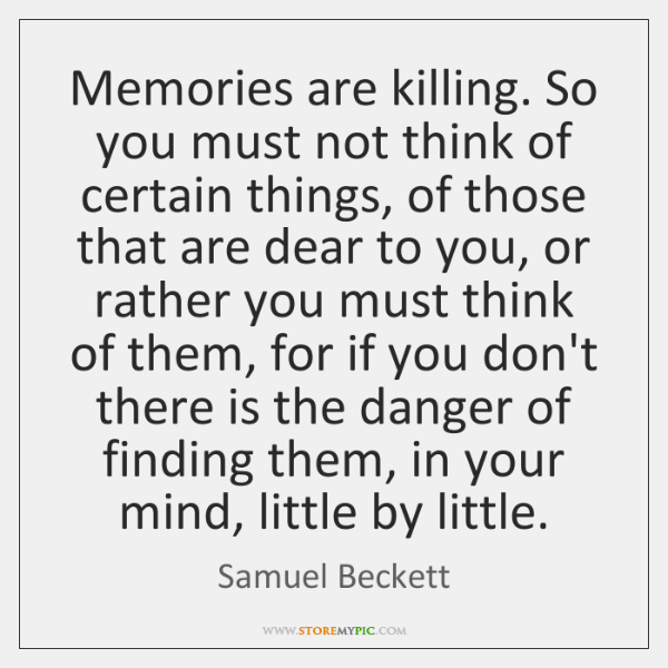 Memories are killing. So you must not think of certain things, of ...