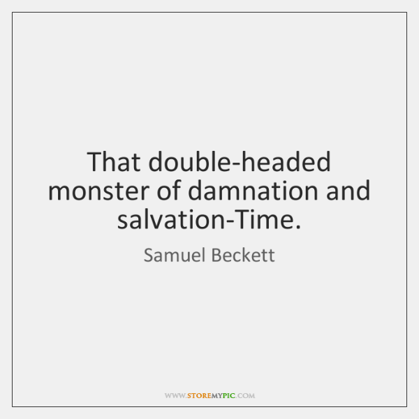 That double-headed monster of damnation and salvation-Time.