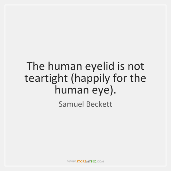 The human eyelid is not teartight (happily for the human eye).