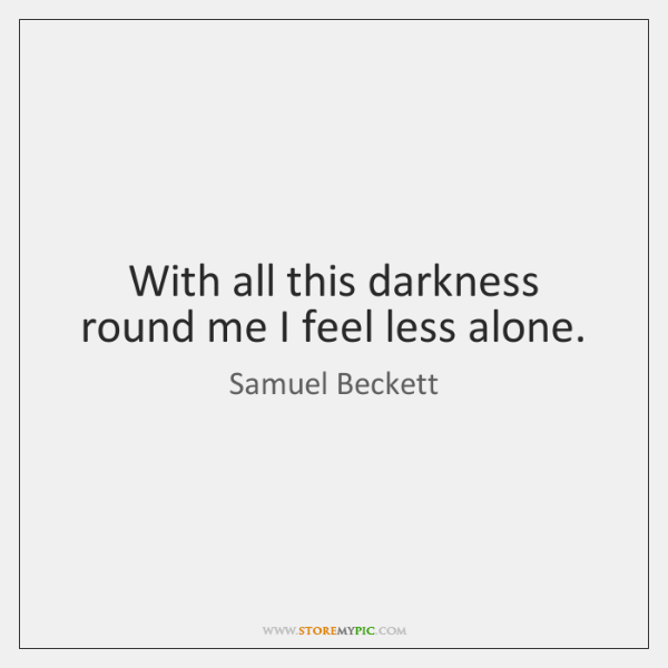 With all this darkness round me I feel less alone.