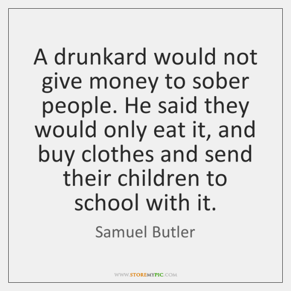 A drunkard would not give money to sober people. He said they ...