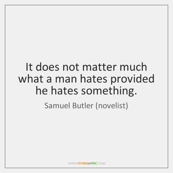 It does not matter much what a man hates provided he hates ...