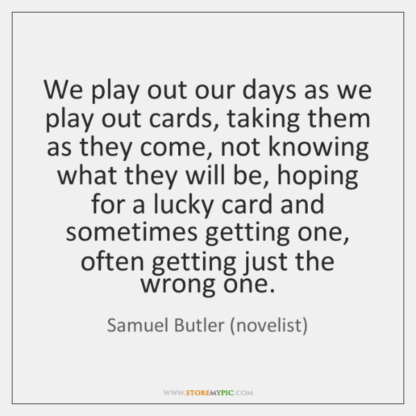 We play out our days as we play out cards, taking them ...