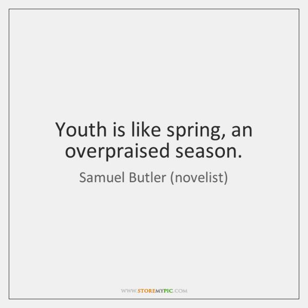 Youth is like spring, an overpraised season.