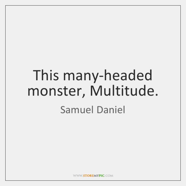 This many-headed monster, Multitude.